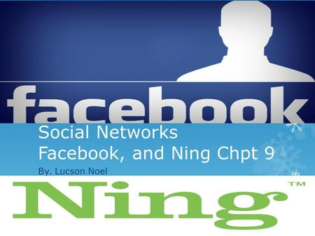 Social Networks Facebook, and Ning Chpt 9 By. Lucson Noel.