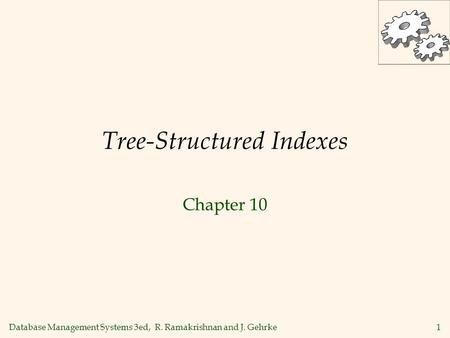 Database Management Systems 3ed, R. Ramakrishnan and J. Gehrke1 Tree-Structured Indexes Chapter 10.