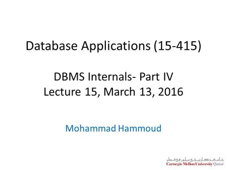 Database Applications (15-415) DBMS Internals- Part IV Lecture 15, March 13, 2016 Mohammad Hammoud.