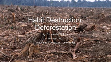 Habit Destruction: Deforestation By: Daraneisha Jackson Biology 1312 University of Houston - Downtown.