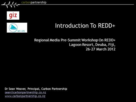 Introduction To REDD+ Dr Sean Weaver, Principal, Carbon Partnership  Regional Media Pre-Summit.