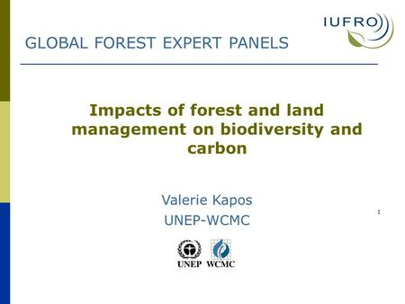 1 Impacts of forest and land management on biodiversity and carbon Valerie Kapos UNEP-WCMC GLOBAL FOREST EXPERT PANELS.