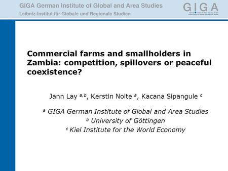 Commercial farms and smallholders in Zambia: competition, spillovers or peaceful coexistence? Jann Lay a,b, Kerstin Nolte a, Kacana Sipangule c a GIGA.