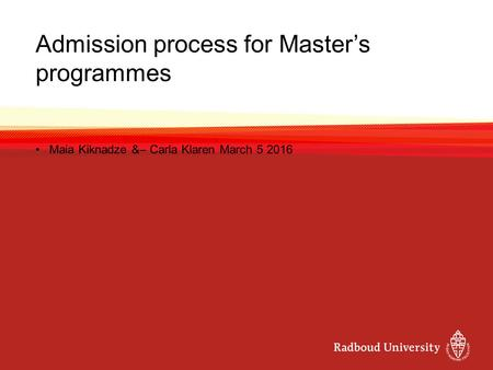 Admission process for Master's programmes Maia Kiknadze &– Carla Klaren March 5 2016.