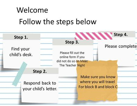Step 1. Find your child's desk. Step 3. Please fill out the online form if you did not do so on Meet The Teacher Night Step 4. Please complete Step 2.