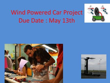 Wind Powered Car Project Due Date : May 13th. On your mark, get set, go!