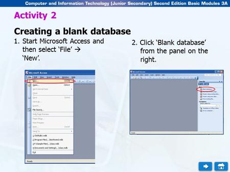 Activity 2 Creating a blank database 1.Start Microsoft Access and then select 'File'  'New'. 2. Click 'Blank database' from the panel on the right.
