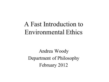 A Fast Introduction to Environmental Ethics Andrea Woody Department of Philosophy February 2012.