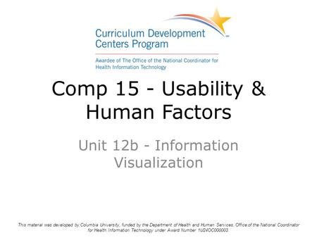 Comp 15 - Usability & Human Factors Unit 12b - Information Visualization This material was developed by Columbia University, funded by the Department of.