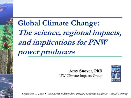 Global Climate Change: The science, regional impacts, and implications for PNW power producers Amy Snover, PhD UW Climate Impacts Group September 7, 2005.