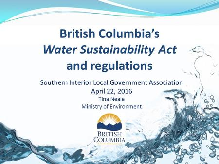 British Columbia's Water Sustainability Act and regulations Southern Interior Local Government Association April 22, 2016 Tina Neale Ministry of Environment.