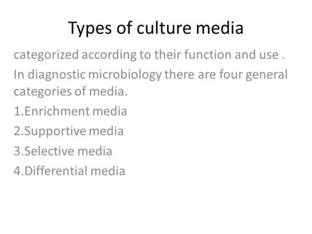 Types of culture media categorized according to their function and use . In diagnostic microbiology there are four general categories of media. 1.Enrichment.