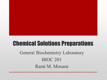 Chemical Solutions Preparations General Biochemistry Laboratory BIOC 201 Rami M. Mosaoa.