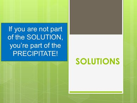 SOLUTIONS If you are not part of the SOLUTION, you're part of the PRECIPITATE!
