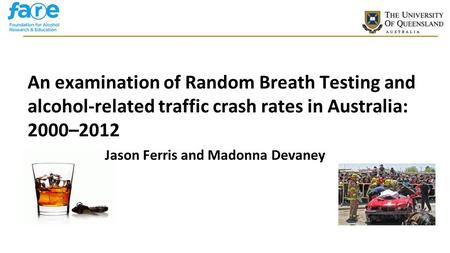 CRICOS Provider No 00025B An examination of Random Breath Testing and alcohol-related traffic crash rates in Australia: 2000–2012 Jason Ferris and Madonna.