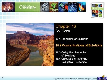 16.2 Concentrations of Solutions > 1 Copyright © Pearson Education, Inc., or its affiliates. All Rights Reserved. Chapter 16 Solutions 16.1 Properties.
