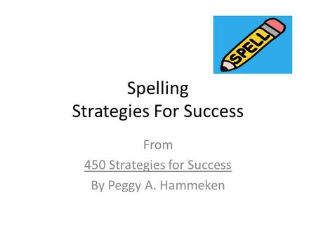 Spelling Strategies For Success From 450 Strategies for Success By Peggy A. Hammeken.