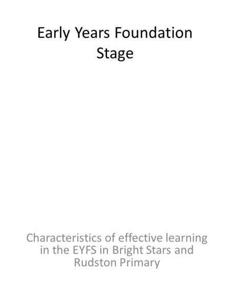 Early Years Foundation Stage Characteristics of effective learning in the EYFS in Bright Stars and Rudston Primary.