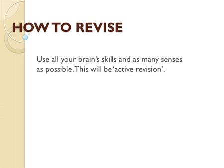 HOW TO REVISE Use all your brain's skills and as many senses as possible. This will be 'active revision'.