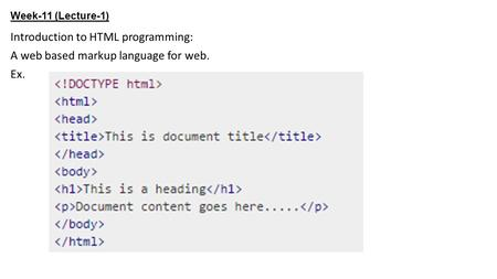 Week-11 (Lecture-1) Introduction to HTML programming: A web based markup language for web. Ex.