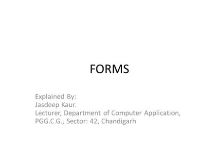 FORMS Explained By: Jasdeep Kaur. Lecturer, Department of Computer Application, PGG.C.G., Sector: 42, Chandigarh.