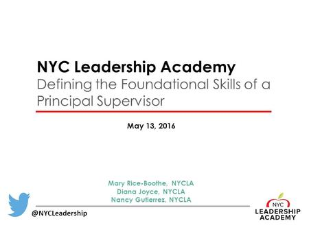 NYC Leadership Academy Defining the Foundational Skills of a Principal Supervisor May 13, Mary Rice-Boothe, NYCLA Diana Joyce, NYCLA.