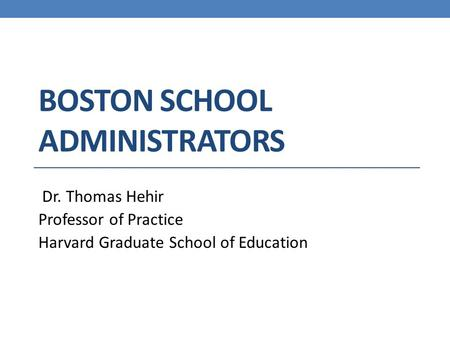 BOSTON SCHOOL ADMINISTRATORS Dr. Thomas Hehir Professor of Practice Harvard Graduate School of Education.