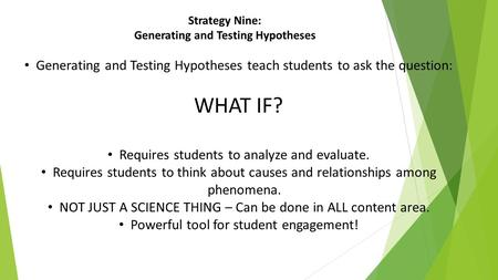 Strategy Nine: Generating and Testing Hypotheses Generating and Testing Hypotheses teach students to ask the question: WHAT IF? Requires students to analyze.