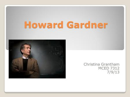 Howard Gardner Christina Grantham MCED 7312 7/9/13.