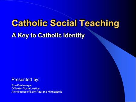 Catholic Social Teaching A Key to Catholic Identity Presented by: Ron Krietemeyer Office for Social Justice Archdiocese of Saint Paul and Minneapolis.