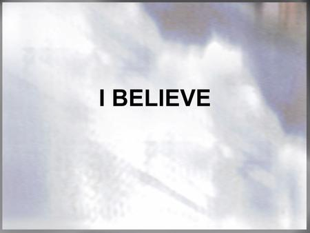I BELIEVE. EVERYONE BELIEVES SOMETHING. Evolution? The Da Vinci Code? Gospel of Judas? The Jesus Seminars? WHAT DO YOU BELIEVE?