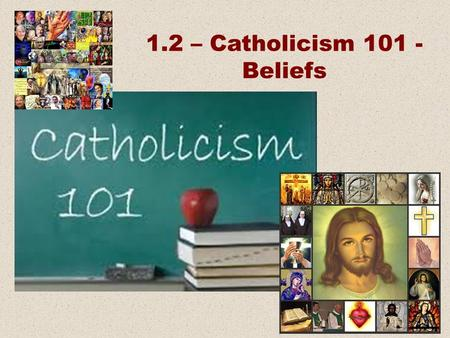 1.2 – Catholicism 101 - Beliefs. Beliefs Practices Places and Things People.