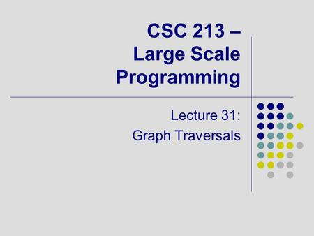 CSC 213 – Large Scale Programming Lecture 31: Graph Traversals.