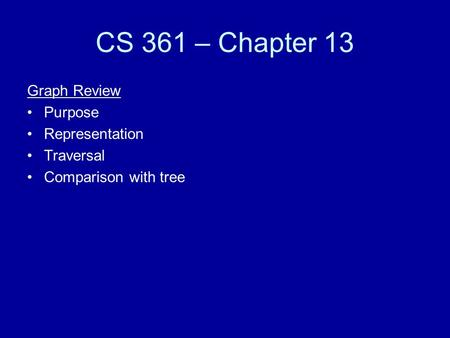 CS 361 – Chapter 13 Graph Review Purpose Representation Traversal Comparison with tree.