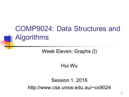 1 COMP9024: Data Structures and Algorithms Week Eleven: Graphs (I) Hui Wu Session 1, 2016