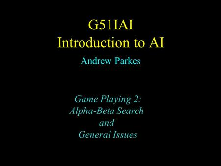G51IAI Introduction to AI Andrew Parkes Game Playing 2: Alpha-Beta Search and General Issues.