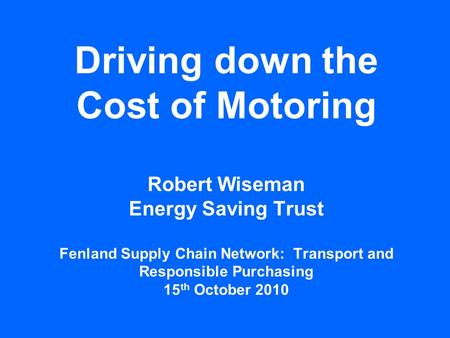 Driving down the Cost of Motoring Robert Wiseman Energy Saving Trust Fenland Supply Chain Network: Transport and Responsible Purchasing 15 th October 2010.