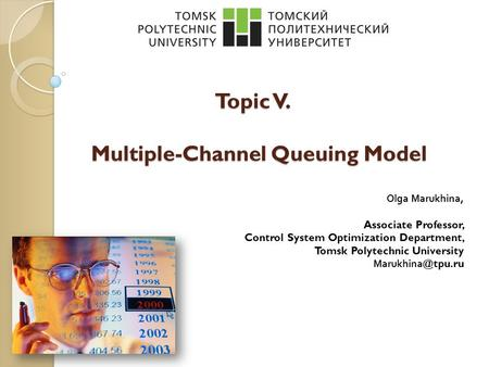 Topic V. Multiple-Channel Queuing Model Olga Marukhina, Associate Professor, Control System Optimization Department, Tomsk Polytechnic University