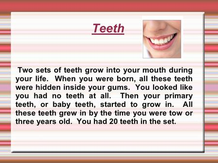 Teeth Two sets of teeth grow into your mouth during your life. When you were born, all these teeth were hidden inside your gums. You looked like you had.