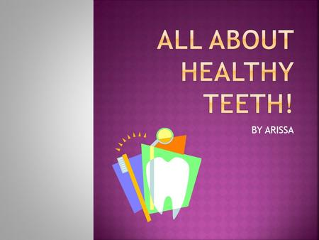 BY ARISSA. In my presentation I will cover:  Key facts about our teeth  How to keep your teeth clean  How to brush your teeth.