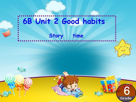 6B Unit 2 Good habits Story time 6 Grade 1. We can read this story. 2. We can retell the story. 3. We can try to talk about the good habits.