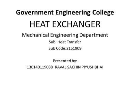 Government Engineering College HEAT EXCHANGER Mechanical Engineering Department Sub: Heat Transfer Sub Code:2151909 Presented by: 130140119088 RAVAL SACHIN.