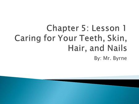By: Mr. Byrne.  You will have those teeth, skin, hair, and nails the rest of your life.  What you do now will affect your teeth, skin, hair, and nails.