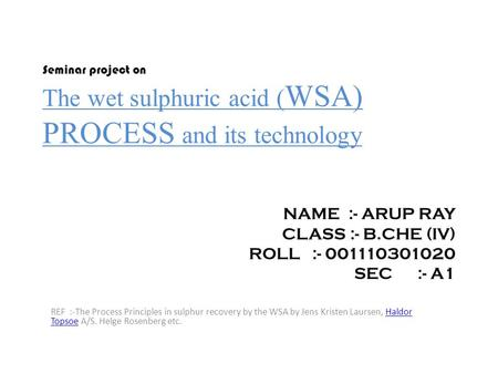 Seminar project on The wet sulphuric acid ( WSA) PROCESS and its technology NAME :- ARUP RAY CLASS :- B.CHE (IV) ROLL :- 001110301020 SEC :- A1 REF :-The.