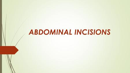 ABDOMINAL INCISIONS. A cut produced surgically by a sharp instrument that creates an opening into the abdomen When choosing an incision these three should.