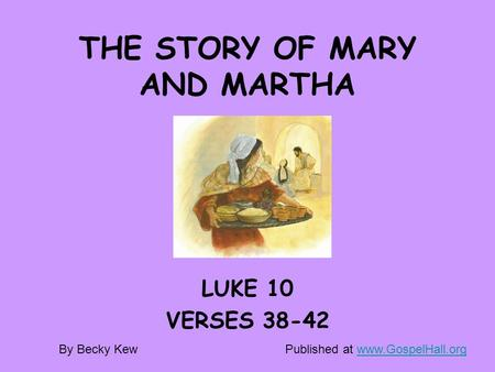 THE STORY OF MARY AND MARTHA LUKE 10 VERSES 38-42 By Becky KewPublished at www.GospelHall.orgwww.GospelHall.org.