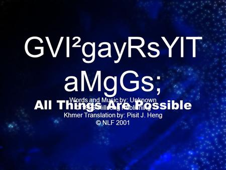GVI²gayRsYlT aMgGs; All Things Are Possible Words and Music by: Unknown © 1999 Hillsong Publishing Khmer Translation by: Pisit J. Heng © NLF 2001.