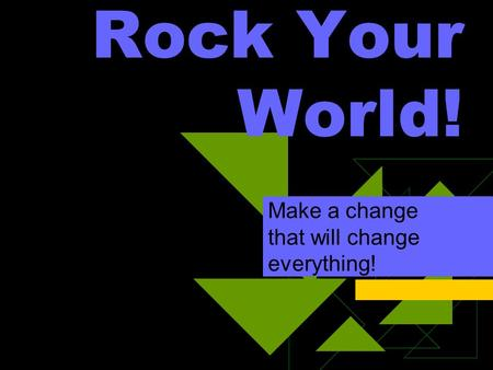 Rock Your World! Make a change that will change everything!