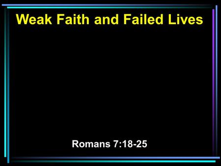 Weak Faith and Failed Lives Romans 7:18-25. 18 For I know that in me (that is, in my flesh) nothing good dwells; for to will is present with me, but how.