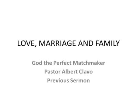LOVE, MARRIAGE AND FAMILY God the Perfect Matchmaker Pastor Albert Clavo Previous Sermon.